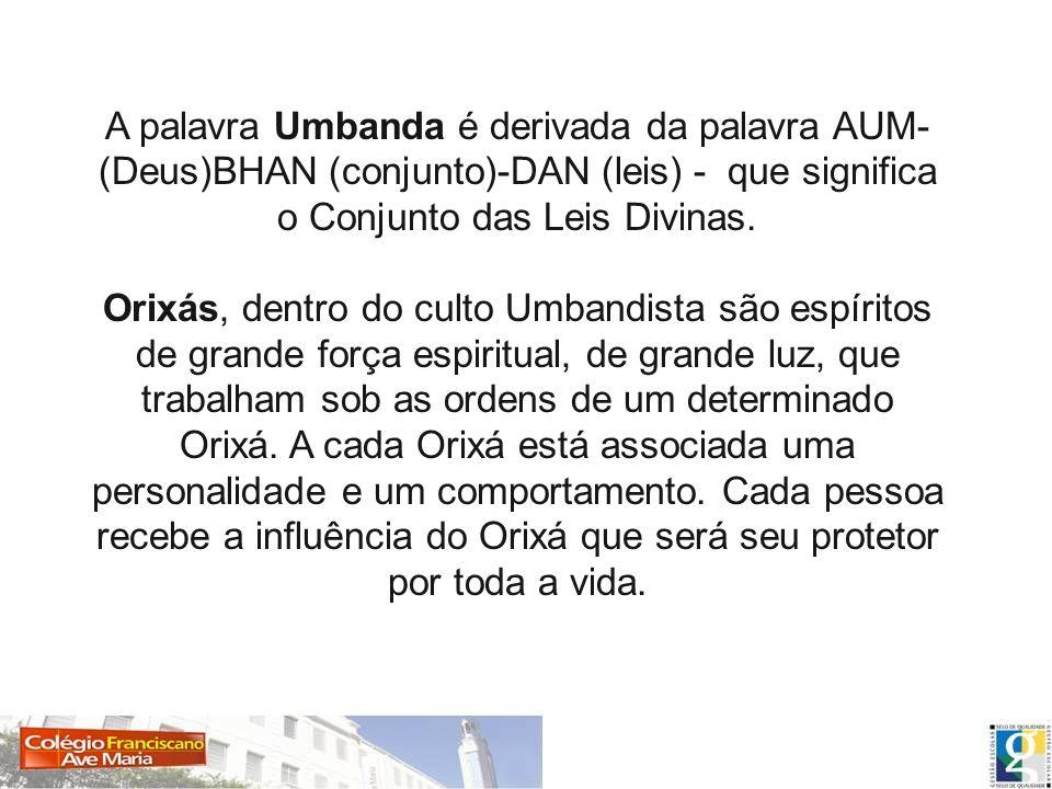 A palavra Umbanda é derivada da palavra AUM-(Deus)BHAN (conjunto)-DAN (leis) - que significa o Conjunto das Leis Divinas.