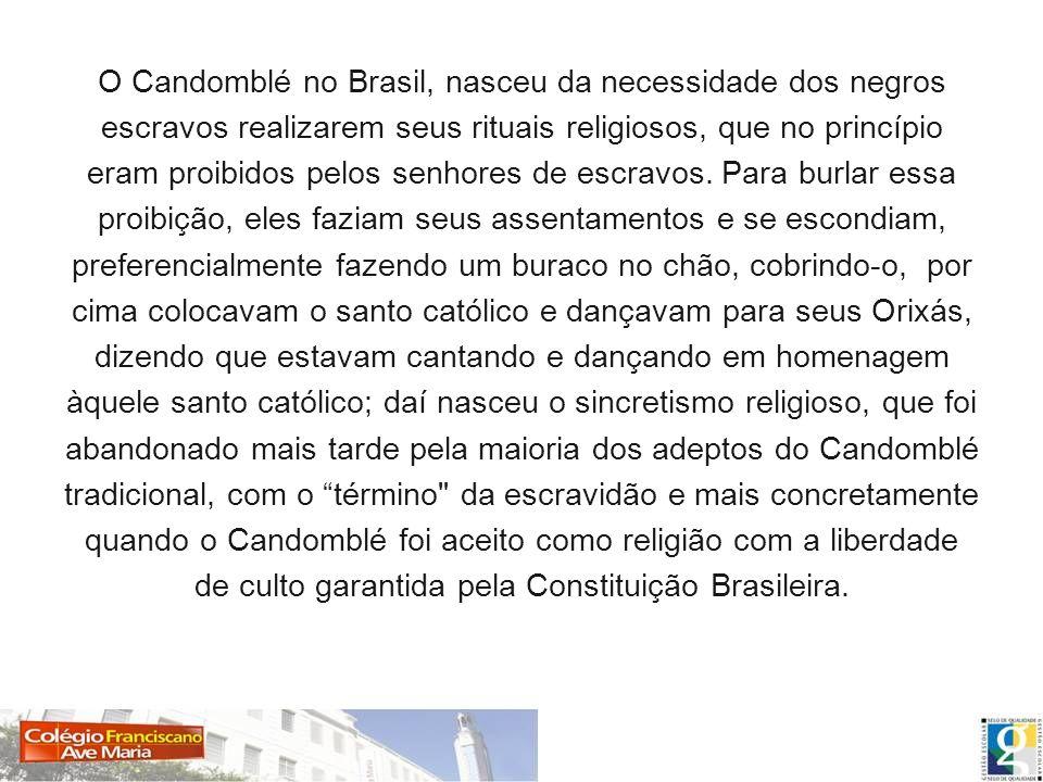 O Candomblé no Brasil, nasceu da necessidade dos negros escravos realizarem seus rituais religiosos, que no princípio eram proibidos pelos senhores de escravos.