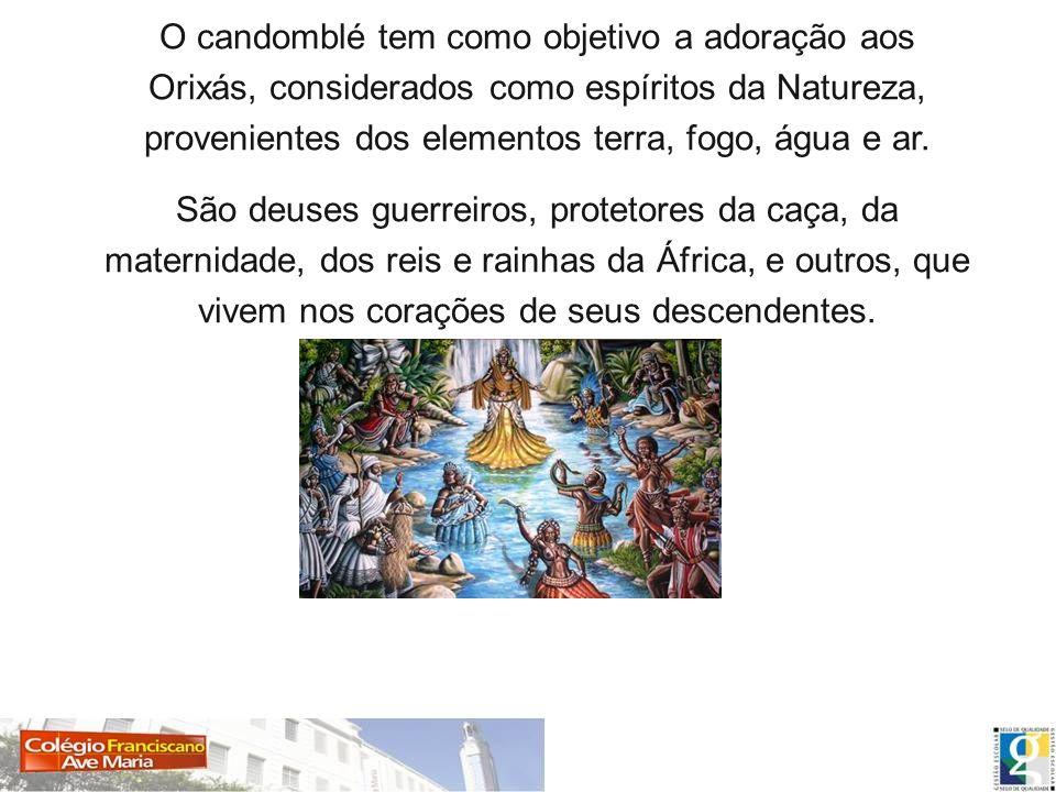 O candomblé tem como objetivo a adoração aos Orixás, considerados como espíritos da Natureza, provenientes dos elementos terra, fogo, água e ar.