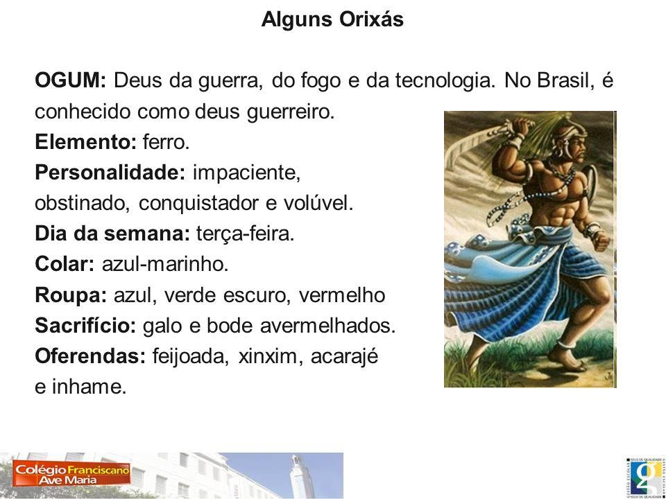 Alguns Orixás OGUM: Deus da guerra, do fogo e da tecnologia. No Brasil, é conhecido como deus guerreiro.