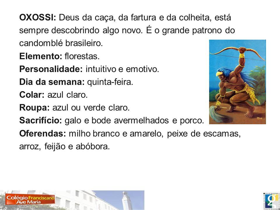 OXOSSI: Deus da caça, da fartura e da colheita, está sempre descobrindo algo novo. É o grande patrono do candomblé brasileiro.