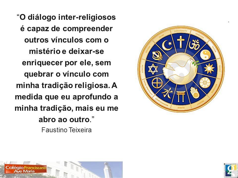O diálogo inter-religiosos é capaz de compreender outros vínculos com o mistério e deixar-se enriquecer por ele, sem quebrar o vínculo com minha tradição religiosa.
