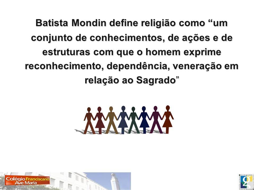 Batista Mondin define religião como um conjunto de conhecimentos, de ações e de estruturas com que o homem exprime reconhecimento, dependência, veneração em relação ao Sagrado