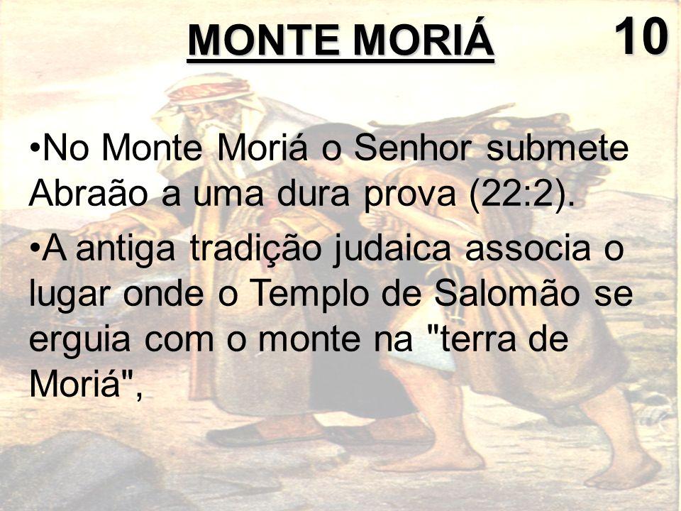 10 MONTE MORIÁ. No Monte Moriá o Senhor submete Abraão a uma dura prova (22:2).