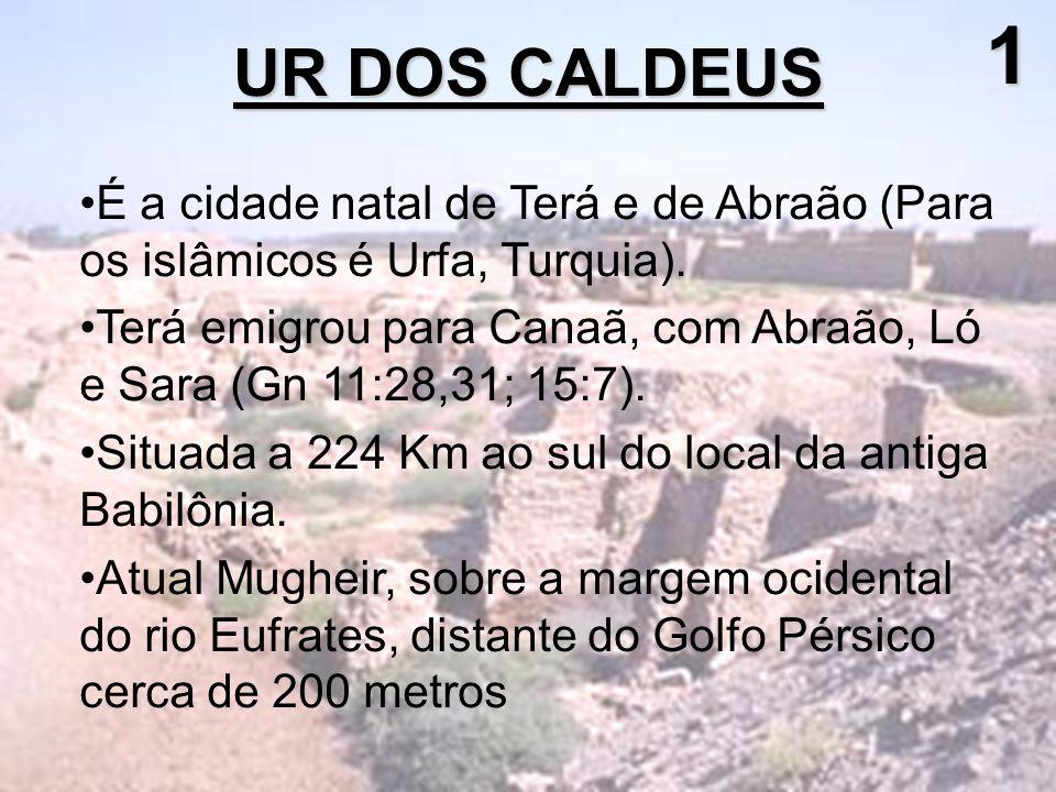 1 UR DOS CALDEUS. É a cidade natal de Terá e de Abraão (Para os islâmicos é Urfa, Turquia).