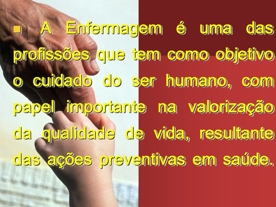 A Enfermagem é uma das profissões que tem como objetivo o cuidado do ser humano, com papel importante na valorização da qualidade de vida, resultante das ações preventivas em saúde.