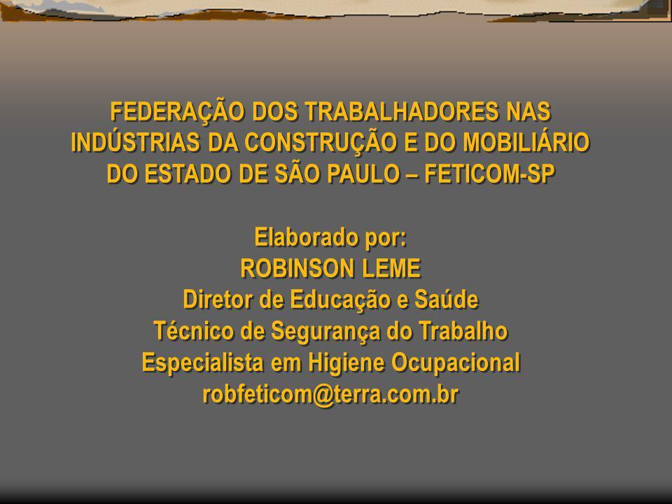FEDERAÇÃO DOS TRABALHADORES NAS INDÚSTRIAS DA CONSTRUÇÃO E DO MOBILIÁRIO DO ESTADO DE SÃO PAULO – FETICOM-SP Elaborado por: ROBINSON LEME Diretor de Educação e Saúde Técnico de Segurança do Trabalho Especialista em Higiene Ocupacional robfeticom@terra.com.br