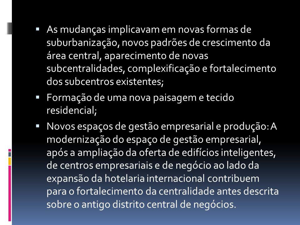 As mudanças implicavam em novas formas de suburbanização, novos padrões de crescimento da área central, aparecimento de novas subcentralidades, complexificação e fortalecimento dos subcentros existentes;