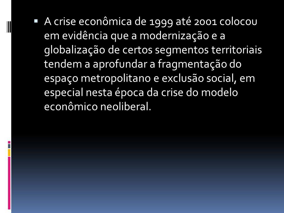 A crise econômica de 1999 até 2001 colocou em evidência que a modernização e a globalização de certos segmentos territoriais tendem a aprofundar a fragmentação do espaço metropolitano e exclusão social, em especial nesta época da crise do modelo econômico neoliberal.
