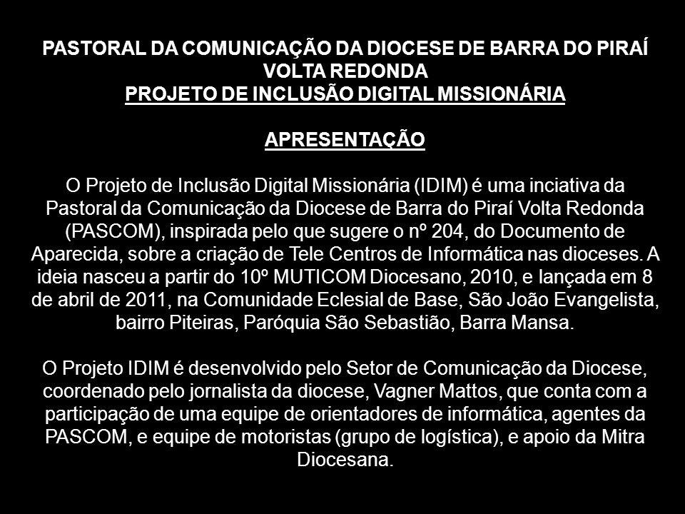 PASTORAL DA COMUNICAÇÃO DA DIOCESE DE BARRA DO PIRAÍ VOLTA REDONDA PROJETO DE INCLUSÃO DIGITAL MISSIONÁRIA APRESENTAÇÃO O Projeto de Inclusão Digital Missionária (IDIM) é uma inciativa da Pastoral da Comunicação da Diocese de Barra do Piraí Volta Redonda (PASCOM), inspirada pelo que sugere o nº 204, do Documento de Aparecida, sobre a criação de Tele Centros de Informática nas dioceses.
