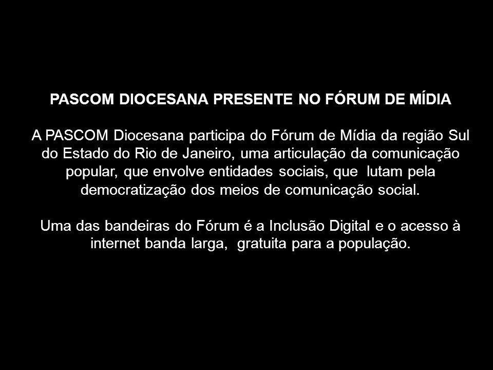 PASCOM DIOCESANA PRESENTE NO FÓRUM DE MÍDIA A PASCOM Diocesana participa do Fórum de Mídia da região Sul do Estado do Rio de Janeiro, uma articulação da comunicação popular, que envolve entidades sociais, que lutam pela democratização dos meios de comunicação social.