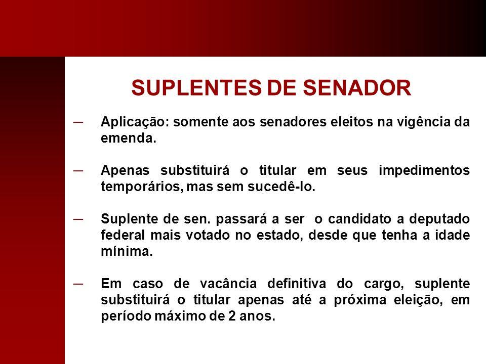 SUPLENTES DE SENADOR Aplicação: somente aos senadores eleitos na vigência da emenda.
