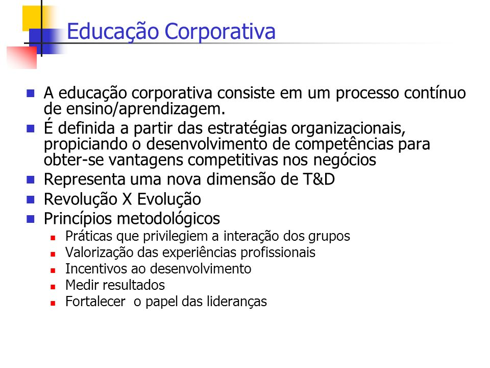 Educação Corporativa A educação corporativa consiste em um processo contínuo de ensino/aprendizagem.