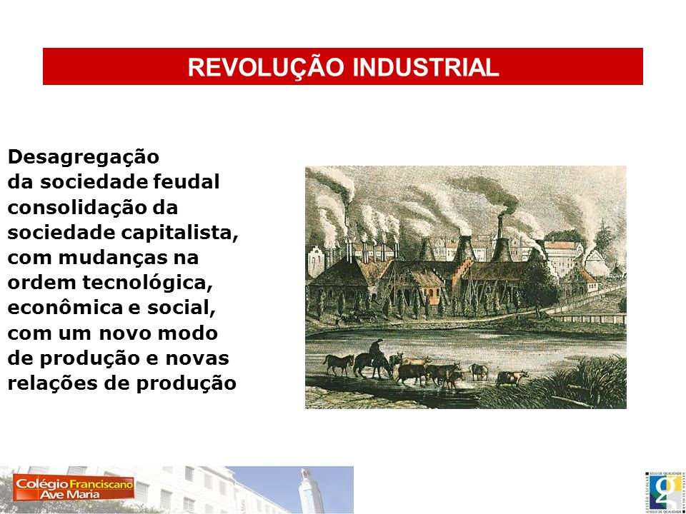 REVOLUÇÃO INDUSTRIAL Desagregação da sociedade feudal consolidação da
