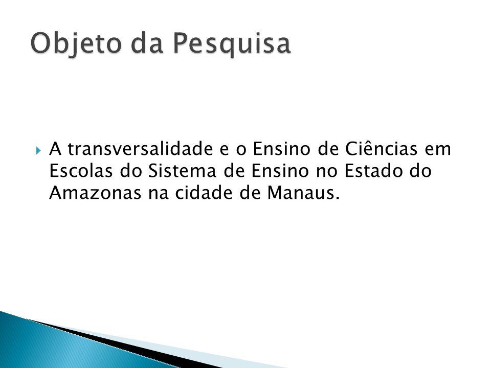 Objeto da Pesquisa A transversalidade e o Ensino de Ciências em Escolas do Sistema de Ensino no Estado do Amazonas na cidade de Manaus.