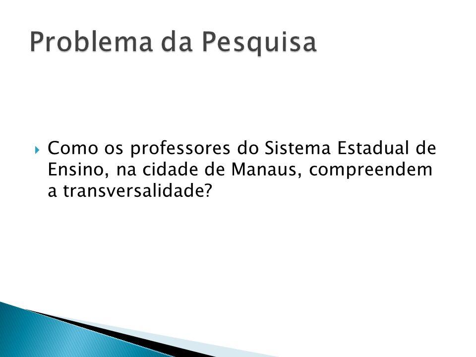 Problema da Pesquisa Como os professores do Sistema Estadual de Ensino, na cidade de Manaus, compreendem a transversalidade