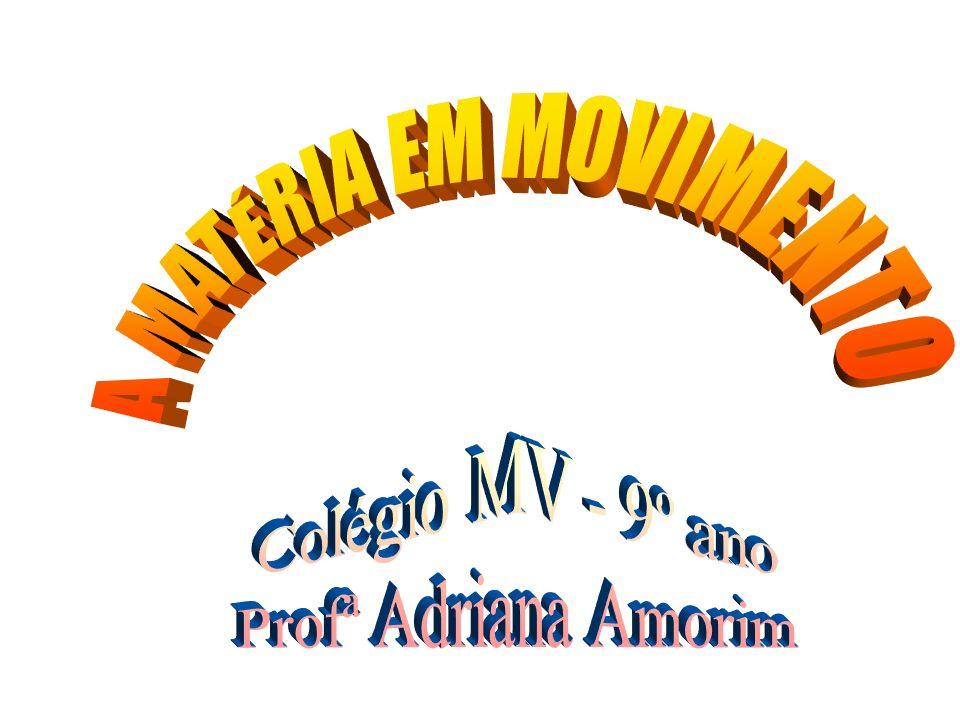 A MATÉRIA EM MOVIMENTO Colégio MV - 9º ano Profª Adriana Amorim
