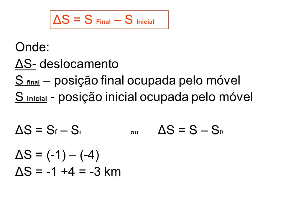 ΔS = S Final – S Inicial Onde: ΔS- deslocamento. S final – posição final ocupada pelo móvel. S inicial - posição inicial ocupada pelo móvel.