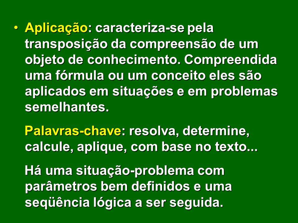 Aplicação: caracteriza-se pela transposição da compreensão de um objeto de conhecimento. Compreendida uma fórmula ou um conceito eles são aplicados em situações e em problemas semelhantes.