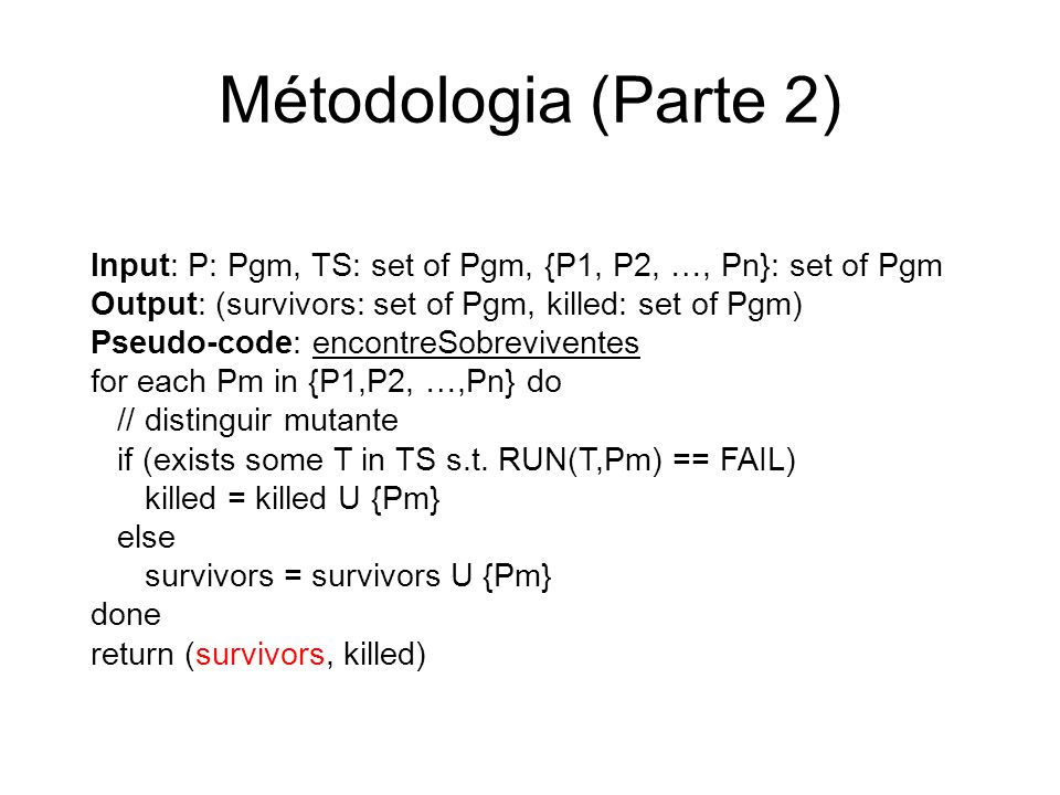 Métodologia (Parte 2) Input: P: Pgm, TS: set of Pgm, {P1, P2, …, Pn}: set of Pgm. Output: (survivors: set of Pgm, killed: set of Pgm)