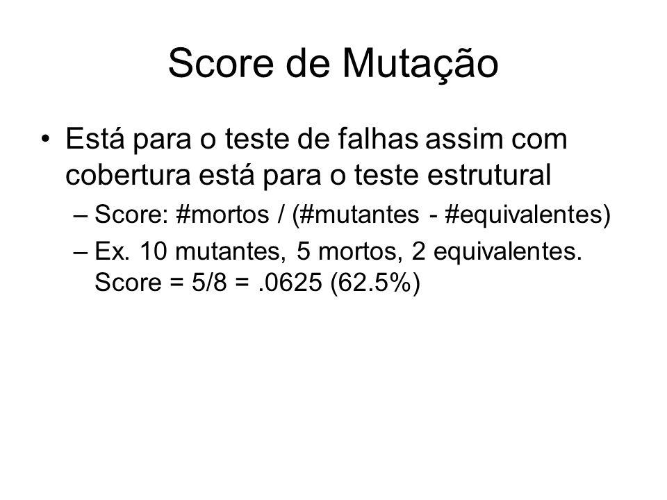 Score de Mutação Está para o teste de falhas assim com cobertura está para o teste estrutural. Score: #mortos / (#mutantes - #equivalentes)