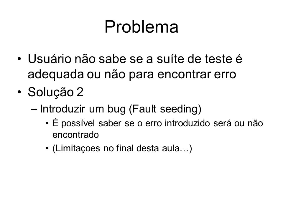 Problema Usuário não sabe se a suíte de teste é adequada ou não para encontrar erro. Solução 2. Introduzir um bug (Fault seeding)