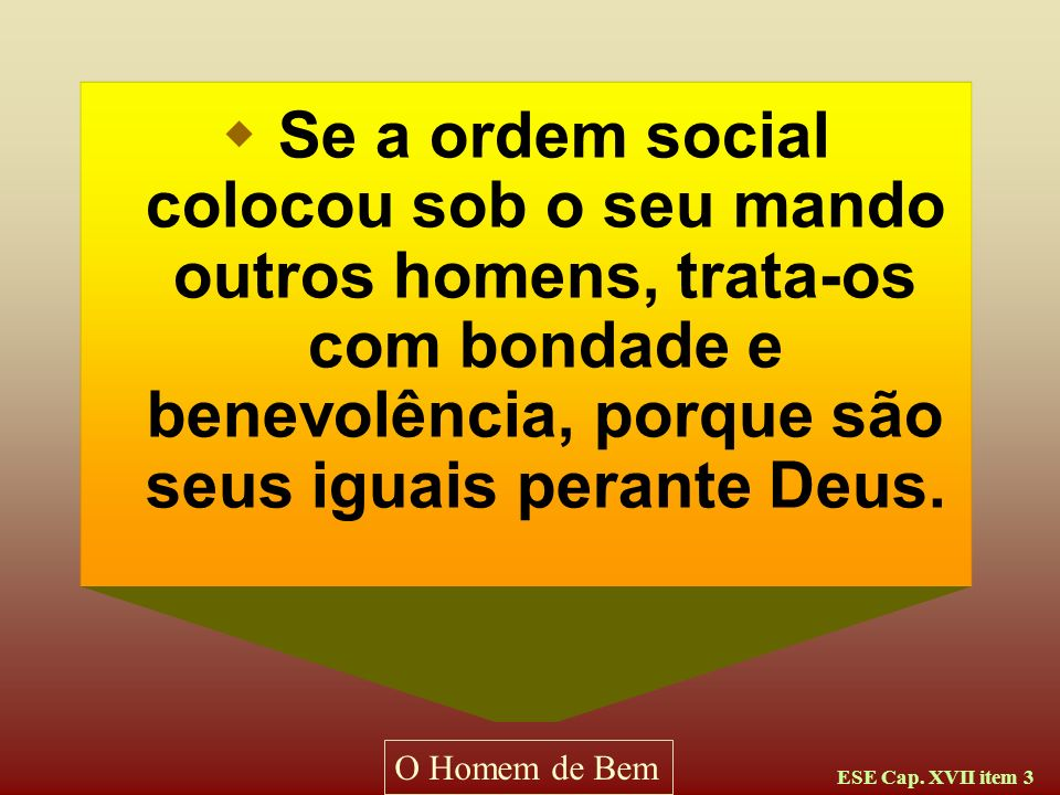 Se a ordem social colocou sob o seu mando outros homens, trata-os com bondade e benevolência, porque são seus iguais perante Deus.