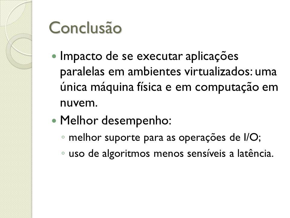 Conclusão Impacto de se executar aplicações paralelas em ambientes virtualizados: uma única máquina física e em computação em nuvem.