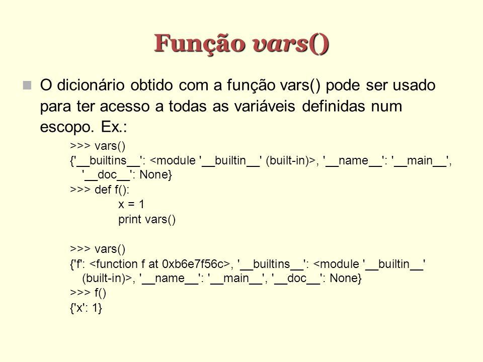Função vars() O dicionário obtido com a função vars() pode ser usado para ter acesso a todas as variáveis definidas num escopo. Ex.: