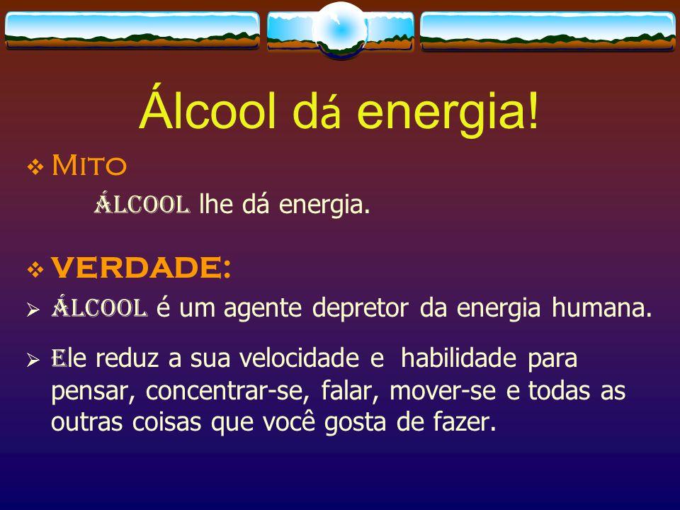 Álcool dá energia! Mito VERDADE: Álcool lhe dá energia.