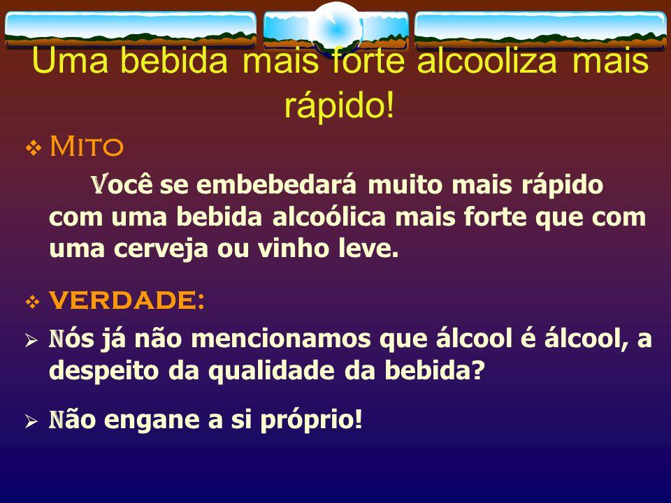 Uma bebida mais forte alcooliza mais rápido!