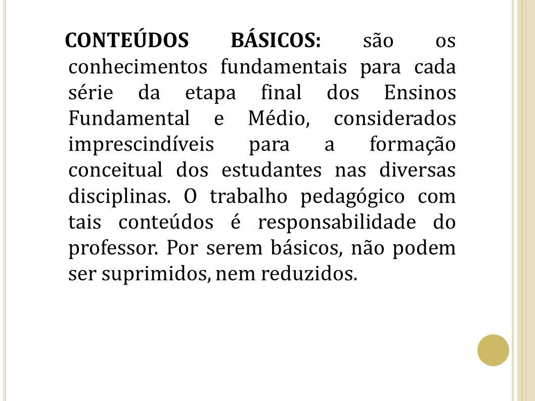 CONTEÚDOS BÁSICOS: são os conhecimentos fundamentais para cada série da etapa final dos Ensinos Fundamental e Médio, considerados imprescindíveis para a formação conceitual dos estudantes nas diversas disciplinas.