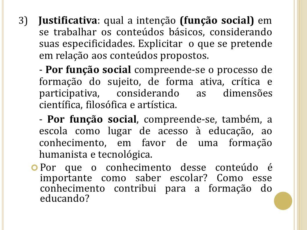 3) Justificativa: qual a intenção (função social) em se trabalhar os conteúdos básicos, considerando suas especificidades. Explicitar o que se pretende em relação aos conteúdos propostos.