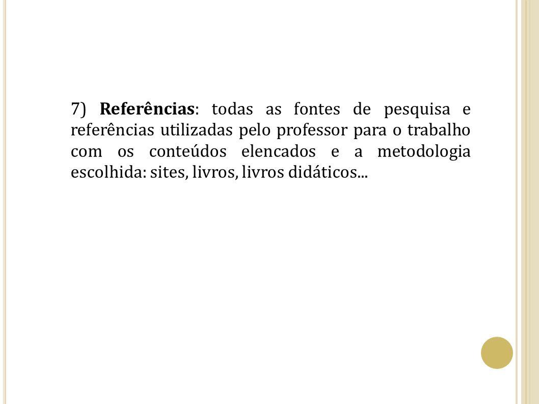 7) Referências: todas as fontes de pesquisa e referências utilizadas pelo professor para o trabalho com os conteúdos elencados e a metodologia escolhida: sites, livros, livros didáticos...