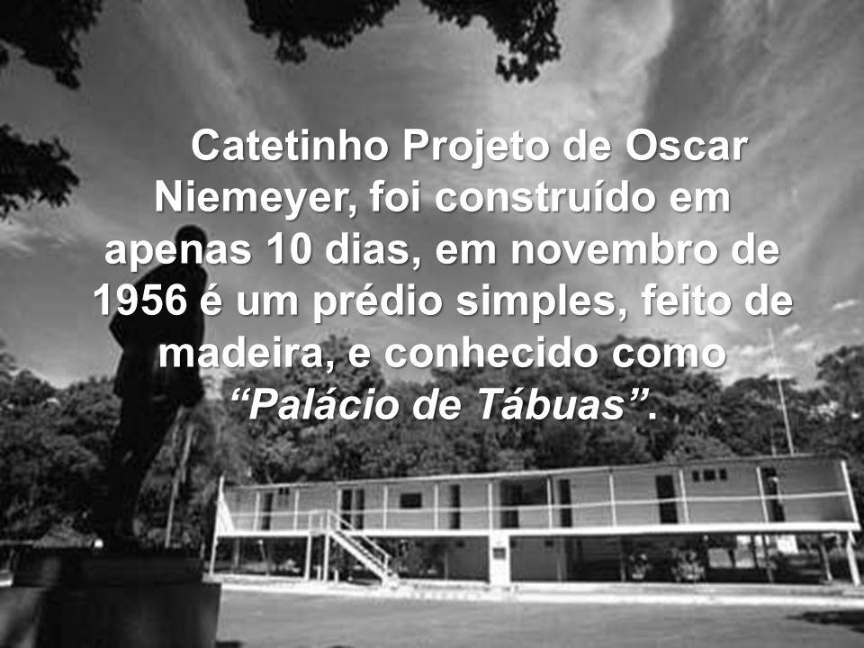 Catetinho Projeto de Oscar Niemeyer, foi construído em apenas 10 dias, em novembro de 1956 é um prédio simples, feito de madeira, e conhecido como Palácio de Tábuas .
