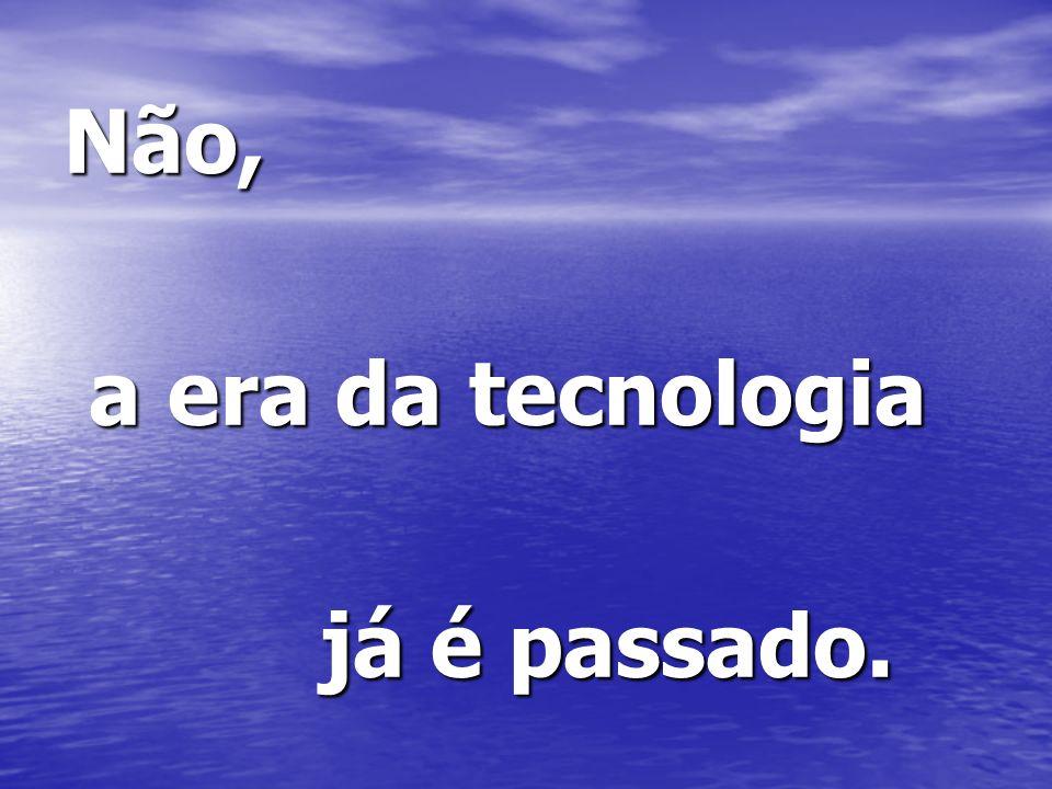 Não, a era da tecnologia já é passado.