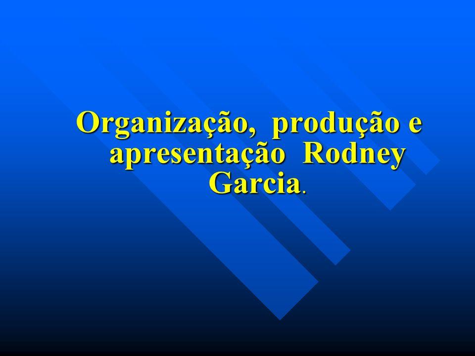 Organização, produção e apresentação Rodney Garcia.