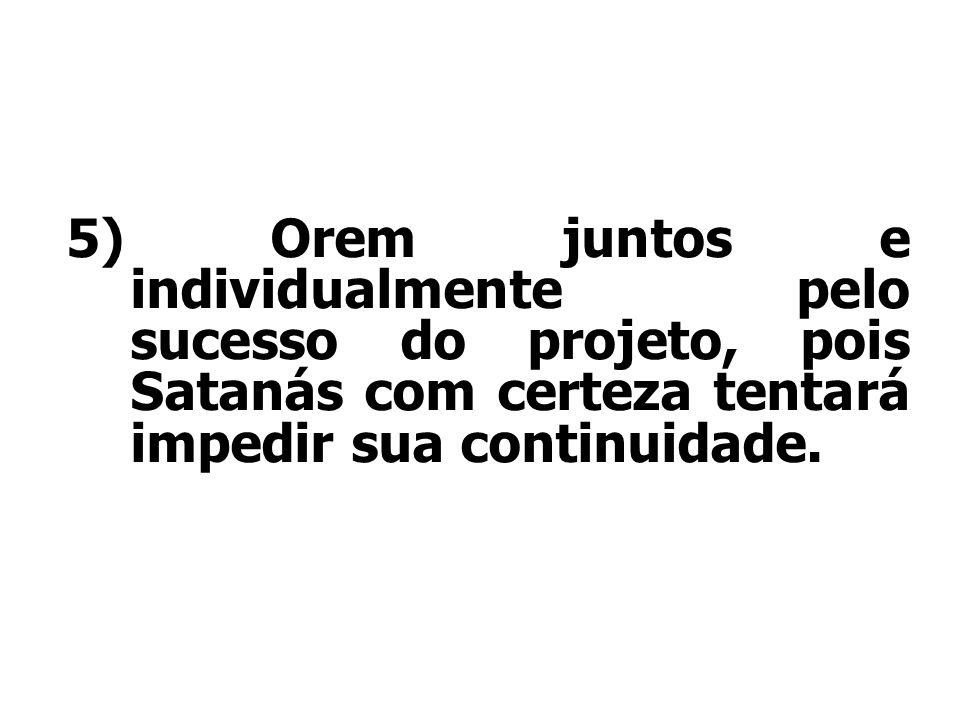 5) Orem juntos e individualmente pelo sucesso do projeto, pois Satanás com certeza tentará impedir sua continuidade.