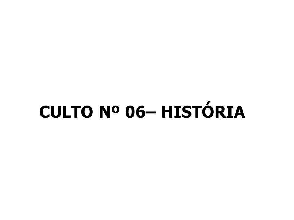 CULTO Nº 06– HISTÓRIA