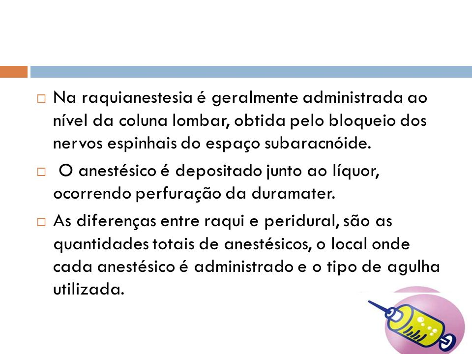 Na raquianestesia é geralmente administrada ao nível da coluna lombar, obtida pelo bloqueio dos nervos espinhais do espaço subaracnóide.