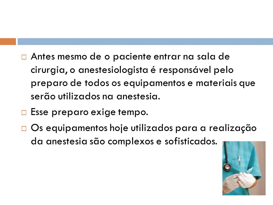 Antes mesmo de o paciente entrar na sala de cirurgia, o anestesiologista é responsável pelo preparo de todos os equipamentos e materiais que serão utilizados na anestesia.