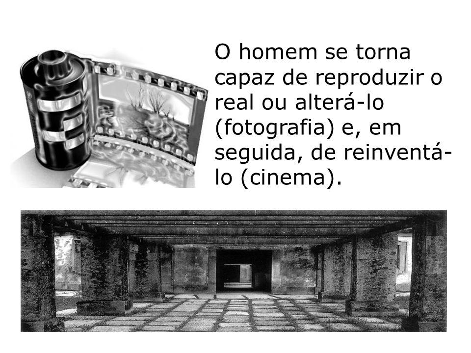 O homem se torna capaz de reproduzir o real ou alterá-lo (fotografia) e, em seguida, de reinventá-lo (cinema).