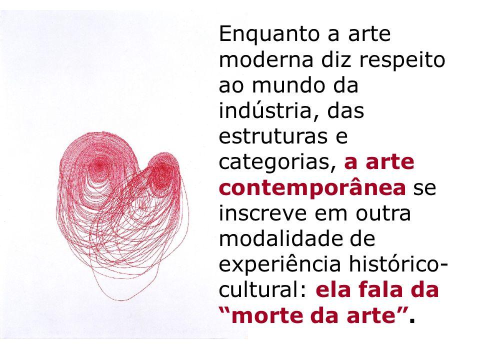 Enquanto a arte moderna diz respeito ao mundo da indústria, das estruturas e categorias, a arte contemporânea se inscreve em outra modalidade de experiência histórico-cultural: ela fala da morte da arte .