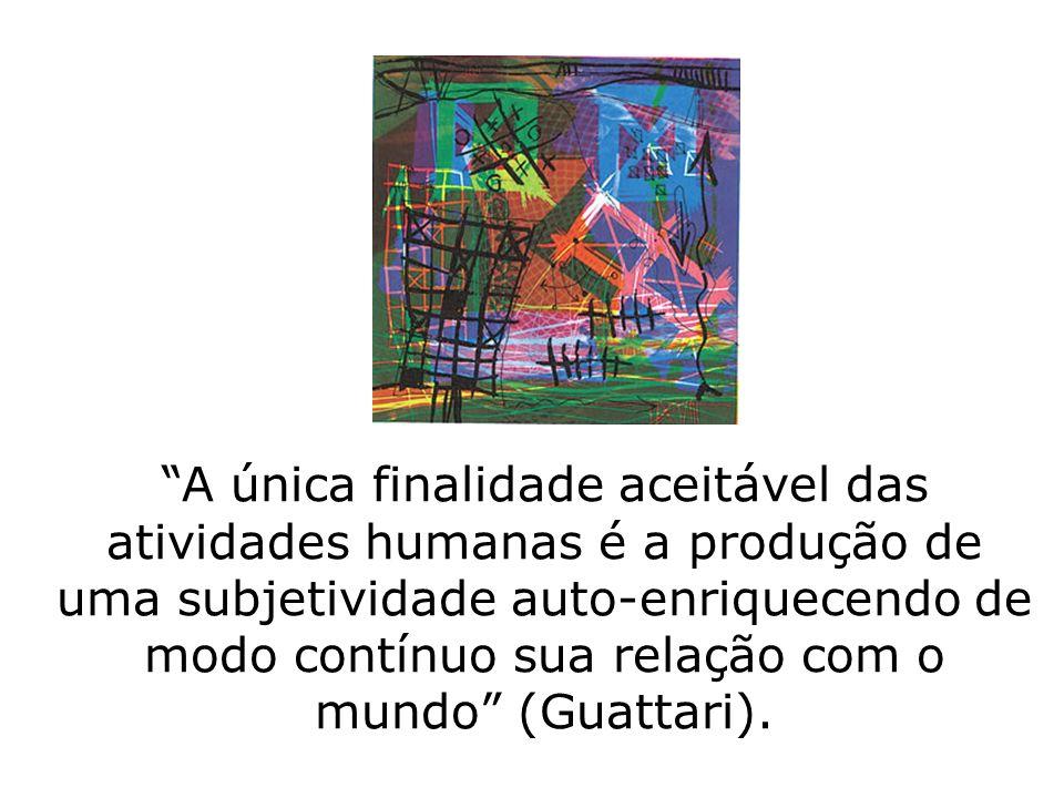 A única finalidade aceitável das atividades humanas é a produção de uma subjetividade auto-enriquecendo de modo contínuo sua relação com o mundo (Guattari).