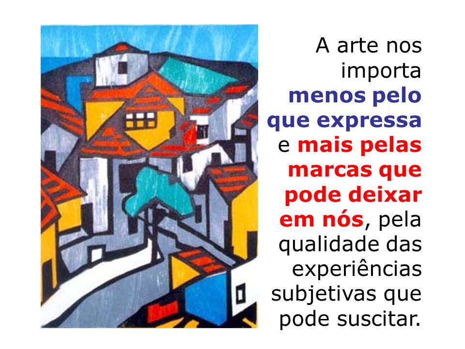 A arte nos importa menos pelo que expressa e mais pelas marcas que pode deixar em nós, pela qualidade das