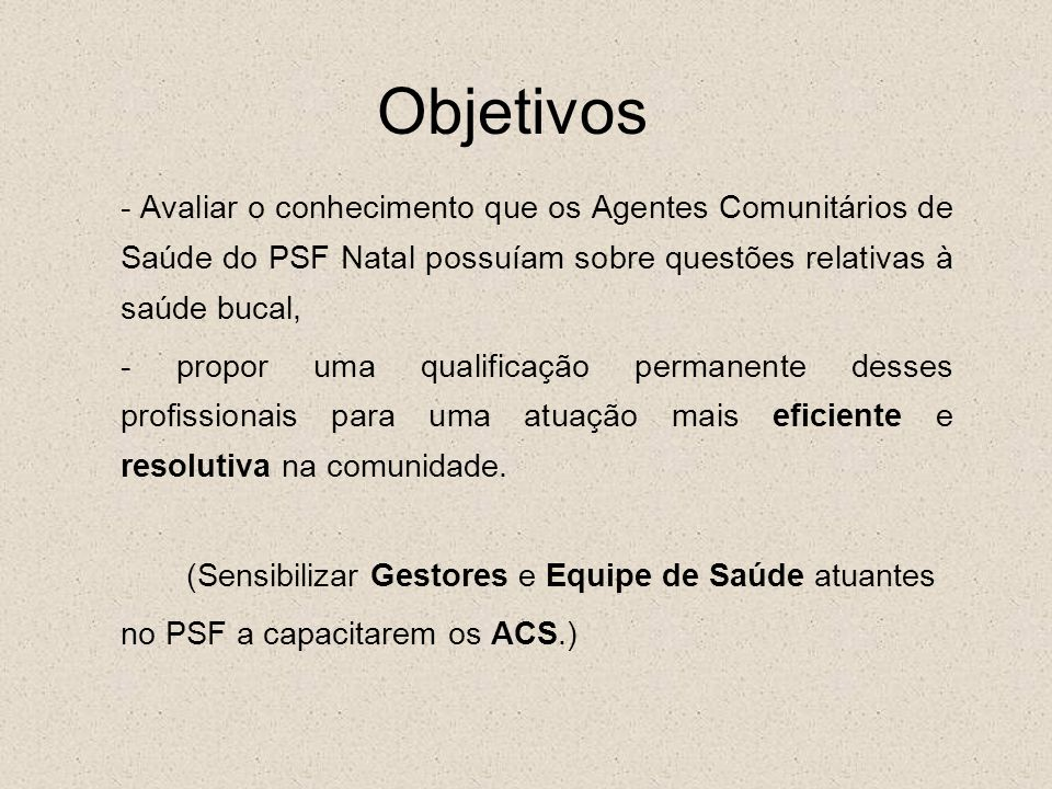 Objetivos - Avaliar o conhecimento que os Agentes Comunitários de Saúde do PSF Natal possuíam sobre questões relativas à saúde bucal,
