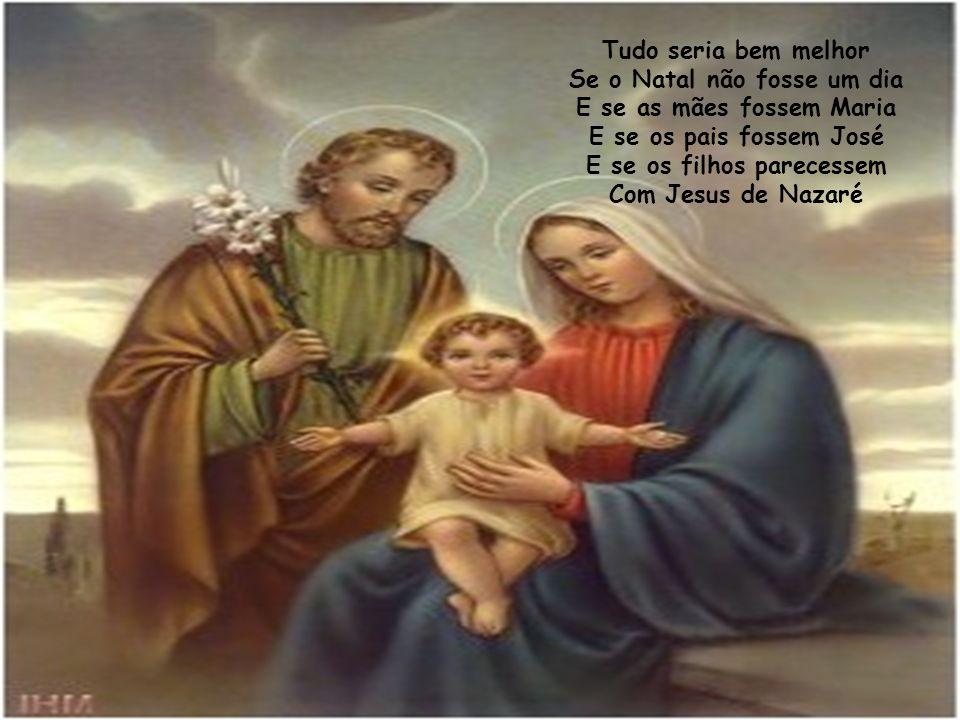 Tudo seria bem melhor Se o Natal não fosse um dia E se as mães fossem Maria E se os pais fossem José E se os filhos parecessem Com Jesus de Nazaré