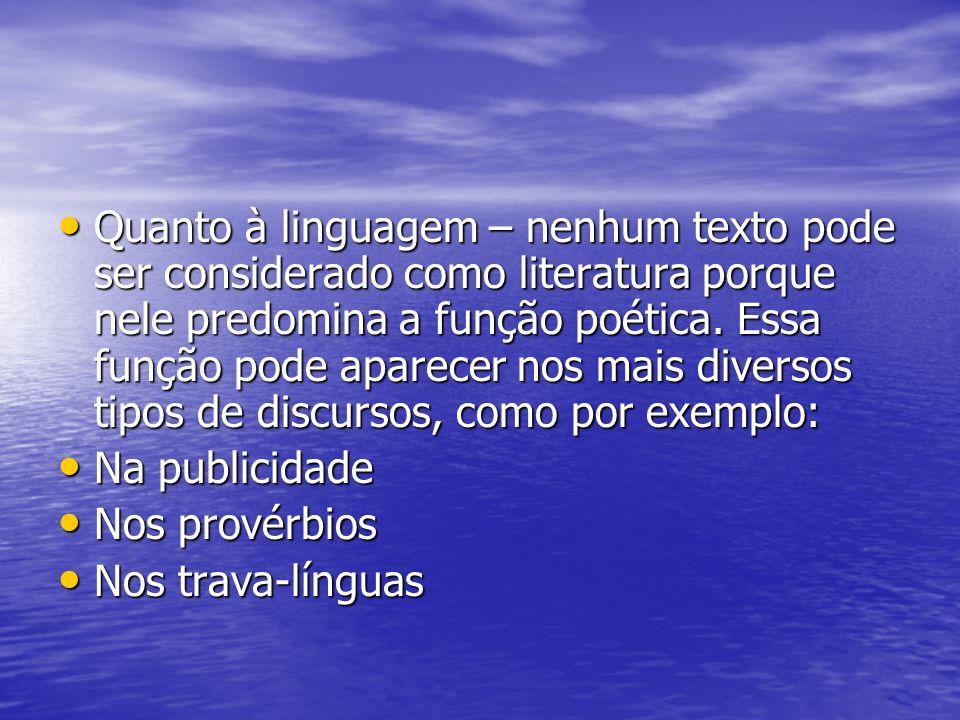 Quanto à linguagem – nenhum texto pode ser considerado como literatura porque nele predomina a função poética. Essa função pode aparecer nos mais diversos tipos de discursos, como por exemplo: