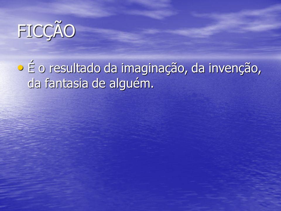 FICÇÃO É o resultado da imaginação, da invenção, da fantasia de alguém.