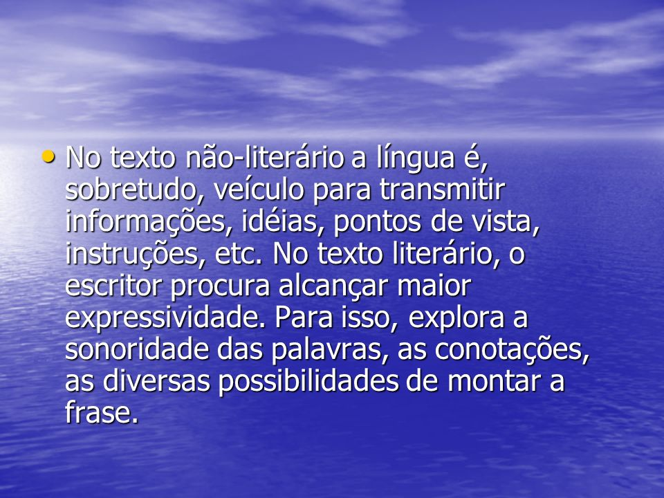 No texto não-literário a língua é, sobretudo, veículo para transmitir informações, idéias, pontos de vista, instruções, etc.